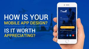 How Is Your Mobile App Design? Is it worth appreciating?