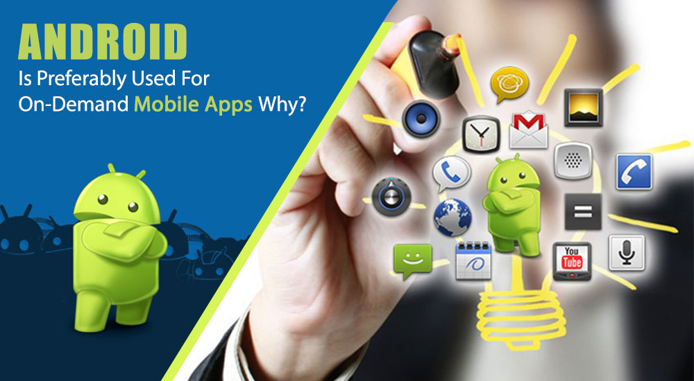 Android Is Preferably Used For On-Demand Mobile Apps - Why?
