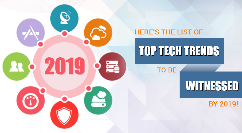 Here's the list of Top Tech Trends to be Witnessed by 2019!