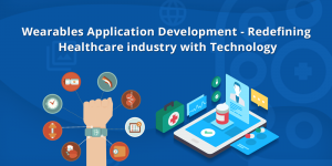 Wearables Application Development - Redefining Healthcare industry with Technology