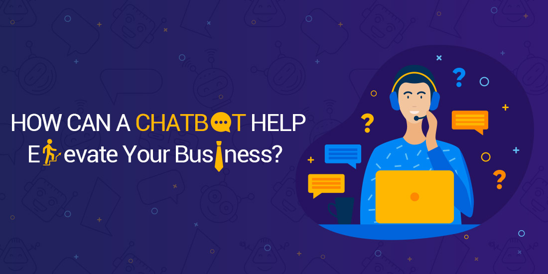 How Can A Chatbot Help Elevate Your Business?